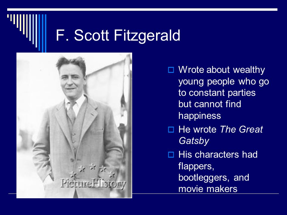 F. Scott Fitzgerald  Wrote about wealthy young people who go to constant parties but cannot find happiness  He wrote The Great Gatsby  His characte