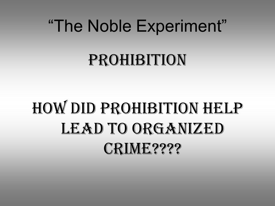 """""""The Noble Experiment"""" Prohibition How did Prohibition help lead to organized Crime????"""