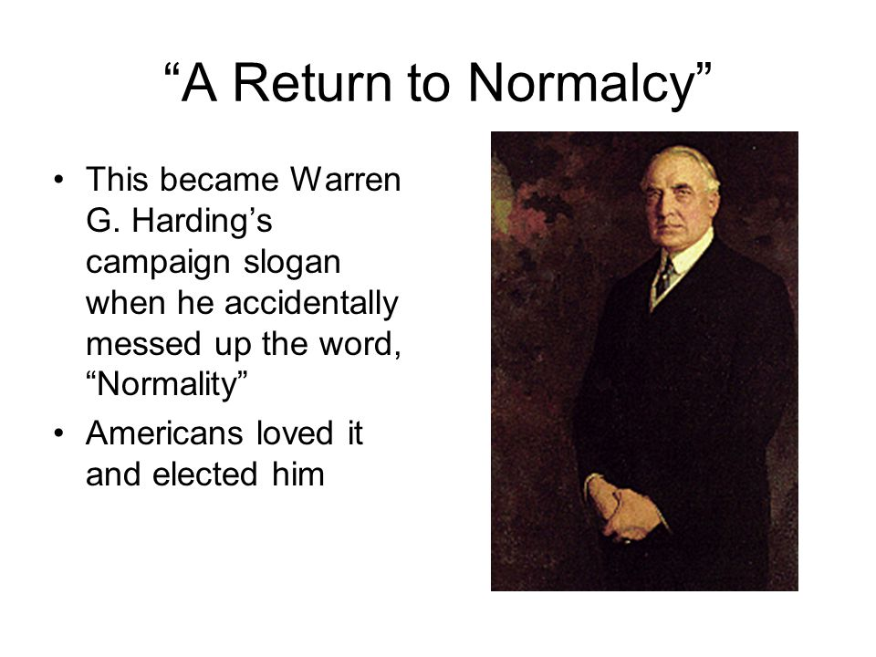 """""""A Return to Normalcy"""" This became Warren G. Harding's campaign slogan when he accidentally messed up the word, """"Normality"""" Americans loved it and ele"""