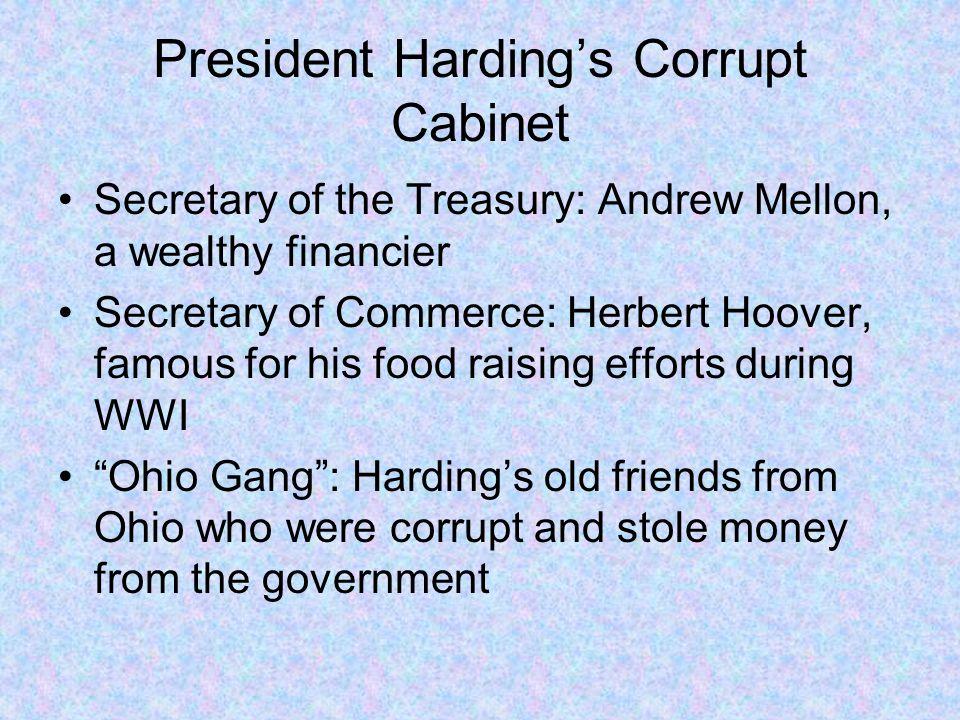 President Harding's Corrupt Cabinet Secretary of the Treasury: Andrew Mellon, a wealthy financier Secretary of Commerce: Herbert Hoover, famous for hi