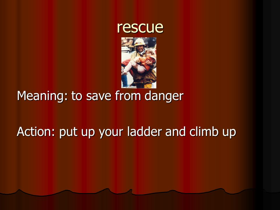 rescue Meaning: to save from danger Action: put up your ladder and climb up