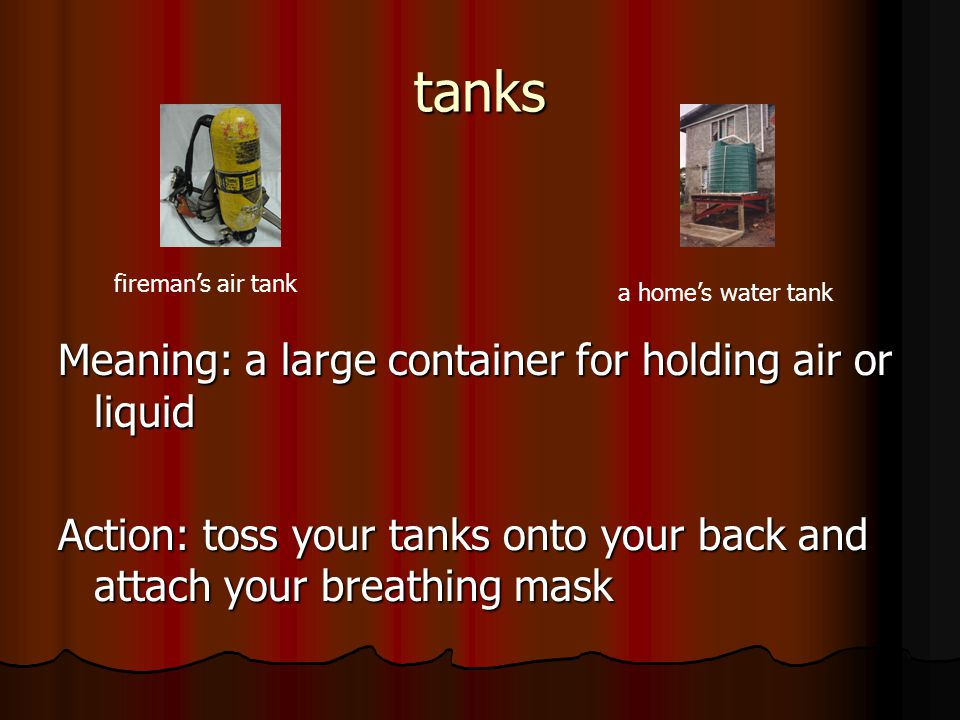 tanks Meaning: a large container for holding air or liquid Action: toss your tanks onto your back and attach your breathing mask fireman's air tank a home's water tank