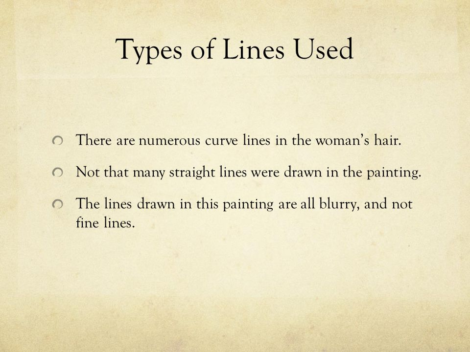 Types of Lines Used There are numerous curve lines in the woman's hair. Not that many straight lines were drawn in the painting. The lines drawn in th