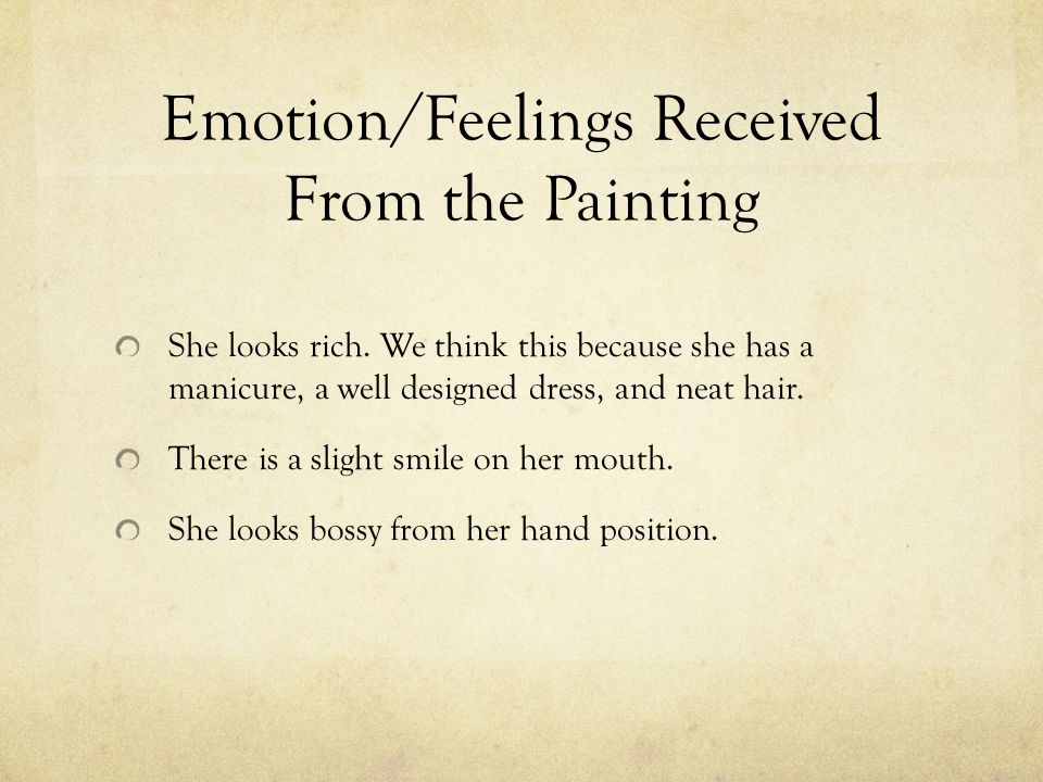 Emotion/Feelings Received From the Painting She looks rich. We think this because she has a manicure, a well designed dress, and neat hair. There is a
