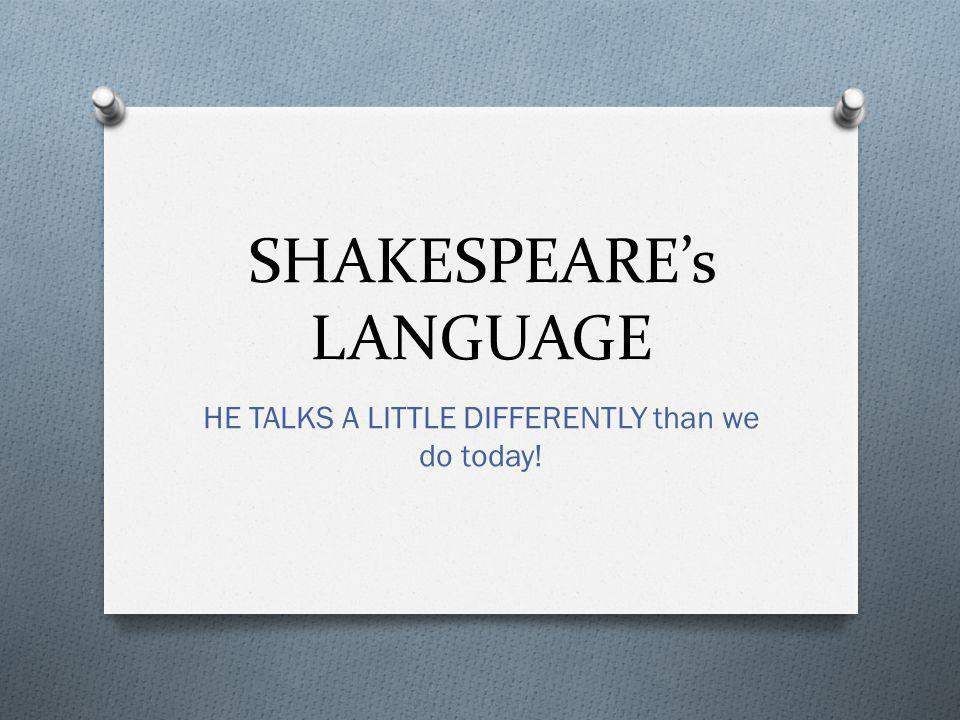 SHAKESPEARE's LANGUAGE HE TALKS A LITTLE DIFFERENTLY than we do today!