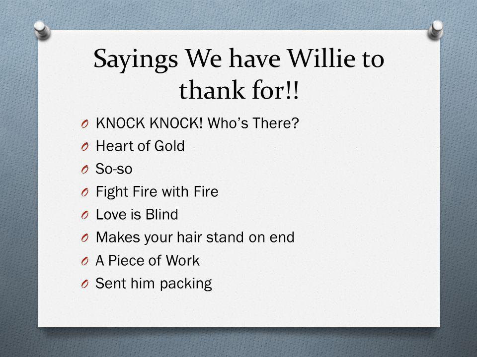 Sayings We have Willie to thank for!! O KNOCK KNOCK! Who's There? O Heart of Gold O So-so O Fight Fire with Fire O Love is Blind O Makes your hair sta