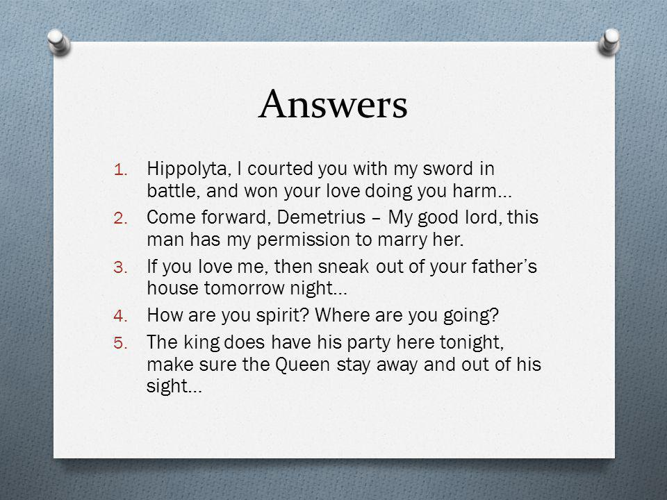 Answers 1. Hippolyta, I courted you with my sword in battle, and won your love doing you harm… 2. Come forward, Demetrius – My good lord, this man has
