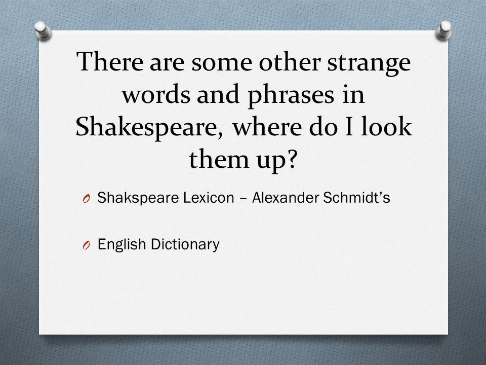 There are some other strange words and phrases in Shakespeare, where do I look them up? O Shakspeare Lexicon – Alexander Schmidt's O English Dictionar