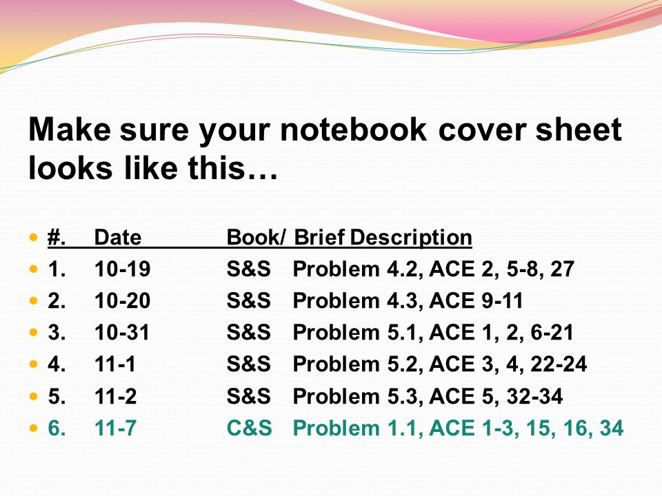 Make sure your notebook cover sheet looks like this… #. Date Book/ Brief Description 1.10-19S&SProblem 4.2, ACE 2, 5-8, 27 2. 10-20S&SProblem 4.3, ACE