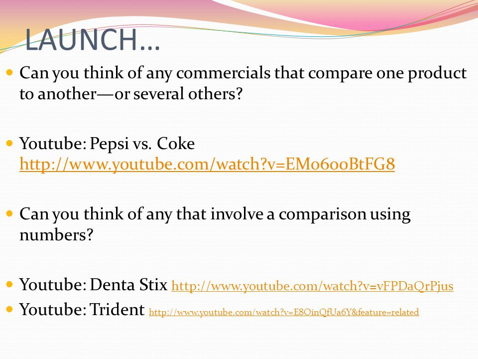 LAUNCH… Can you think of any commercials that compare one product to another—or several others? Youtube: Pepsi vs. Coke http://www.youtube.com/watch?v