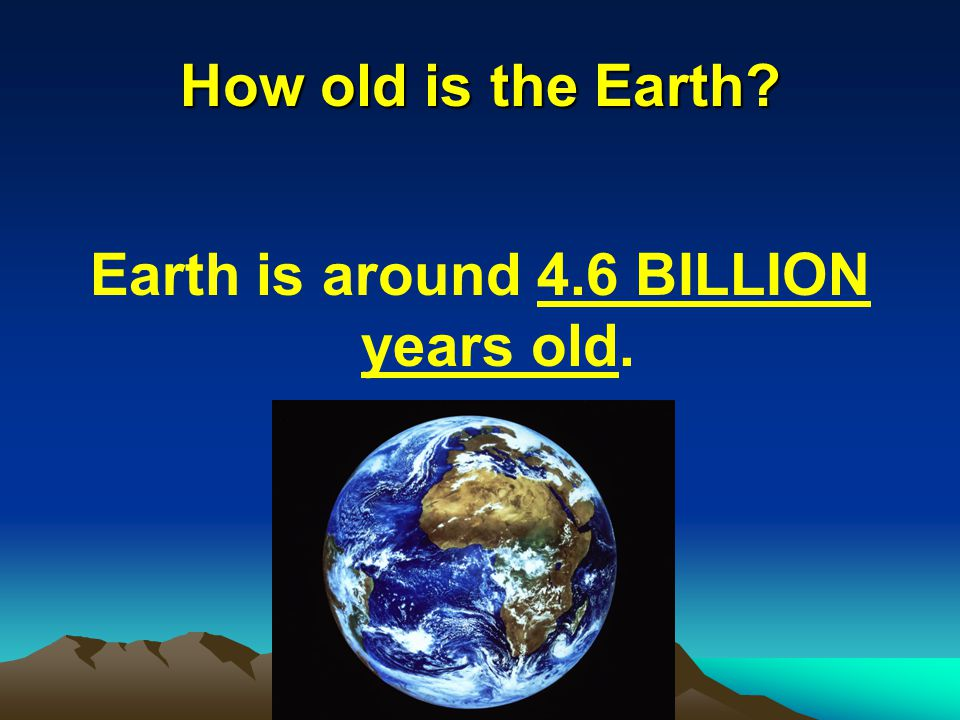 How old is the Earth Earth is around 4.6 BILLION years old.