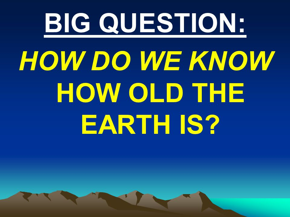 BIG QUESTION: HOW DO WE KNOW HOW OLD THE EARTH IS