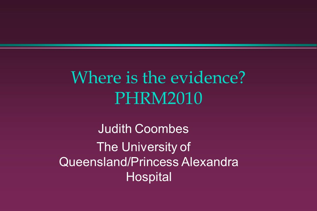 Where is the evidence? PHRM2010 Judith Coombes The University of Queensland/Princess Alexandra Hospital