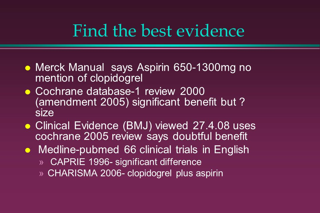Find the best evidence l Merck Manual says Aspirin 650-1300mg no mention of clopidogrel l Cochrane database-1 review 2000 (amendment 2005) significant