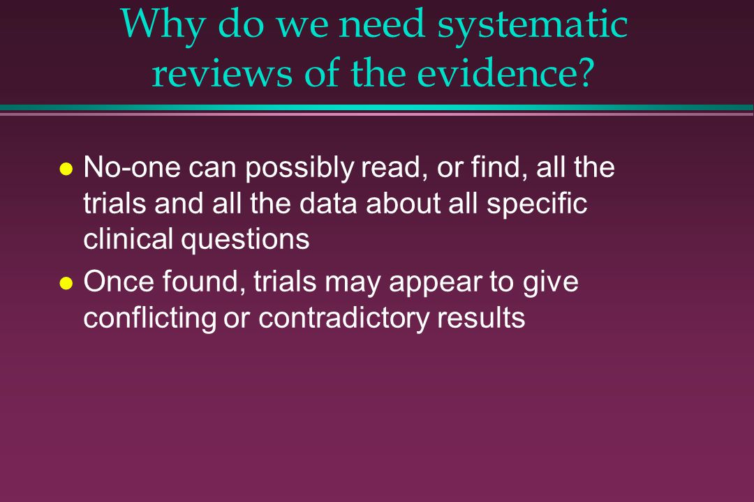 Why do we need systematic reviews of the evidence? l No-one can possibly read, or find, all the trials and all the data about all specific clinical qu