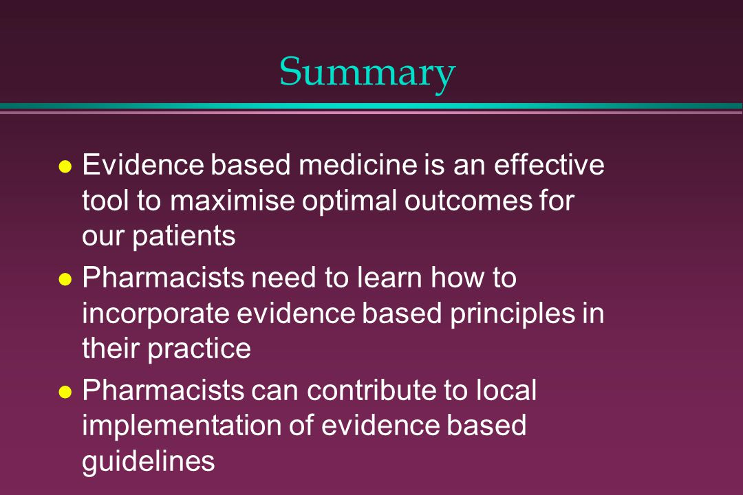 Summary l Evidence based medicine is an effective tool to maximise optimal outcomes for our patients l Pharmacists need to learn how to incorporate ev