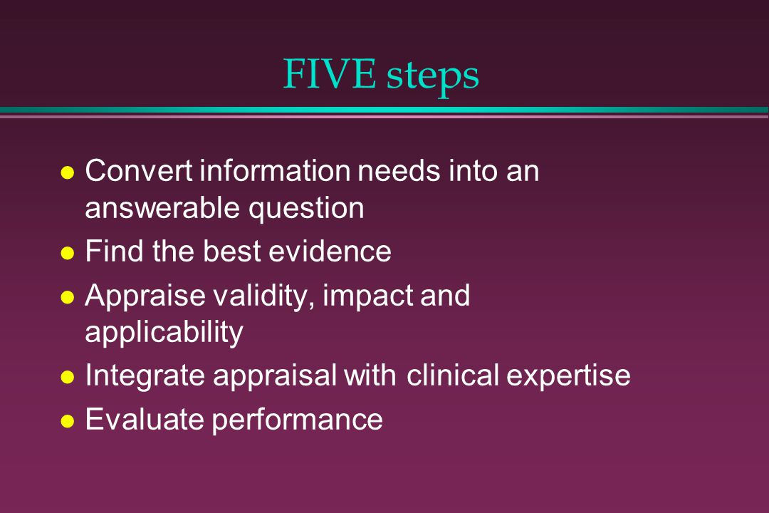 FIVE steps l Convert information needs into an answerable question l Find the best evidence l Appraise validity, impact and applicability l Integrate