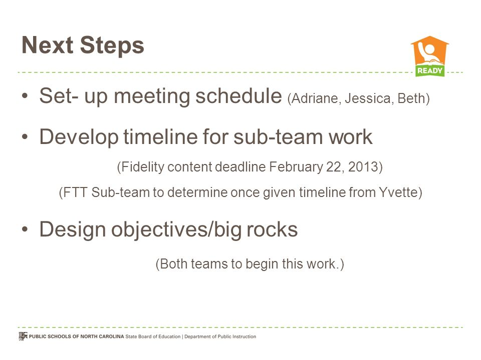 Next Steps Set- up meeting schedule (Adriane, Jessica, Beth) Develop timeline for sub-team work (Fidelity content deadline February 22, 2013) (FTT Sub-team to determine once given timeline from Yvette) Design objectives/big rocks (Both teams to begin this work.)