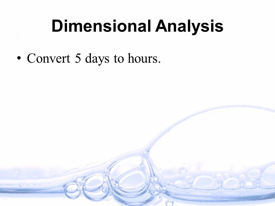 Dimensional Analysis Convert 5 days to hours.