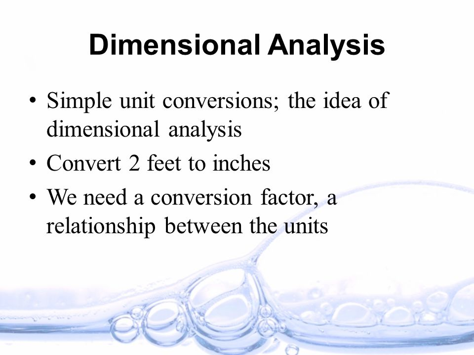 Dimensional Analysis Simple unit conversions; the idea of dimensional analysis Convert 2 feet to inches We need a conversion factor, a relationship between the units