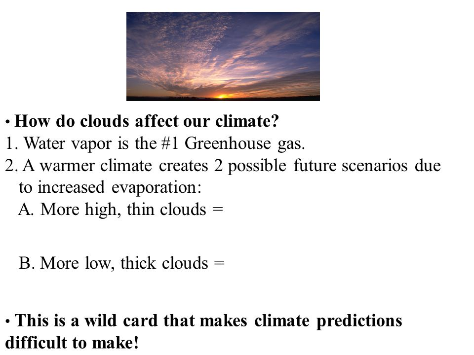How do clouds affect our climate? 1. Water vapor is the #1 Greenhouse gas. 2. A warmer climate creates 2 possible future scenarios due to increased ev