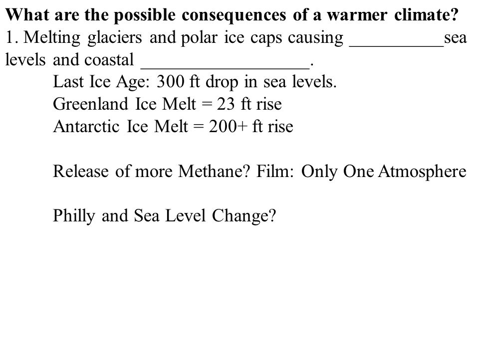 What are the possible consequences of a warmer climate? 1. Melting glaciers and polar ice caps causing __________sea levels and coastal ______________