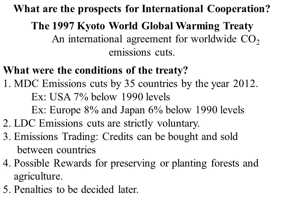 What are the prospects for International Cooperation? The 1997 Kyoto World Global Warming Treaty An international agreement for worldwide CO 2 emissio