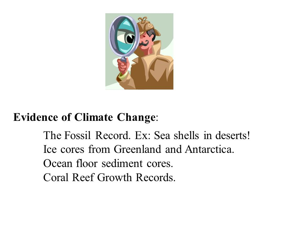 Evidence of Climate Change: The Fossil Record. Ex: Sea shells in deserts! Ice cores from Greenland and Antarctica. Ocean floor sediment cores. Coral R