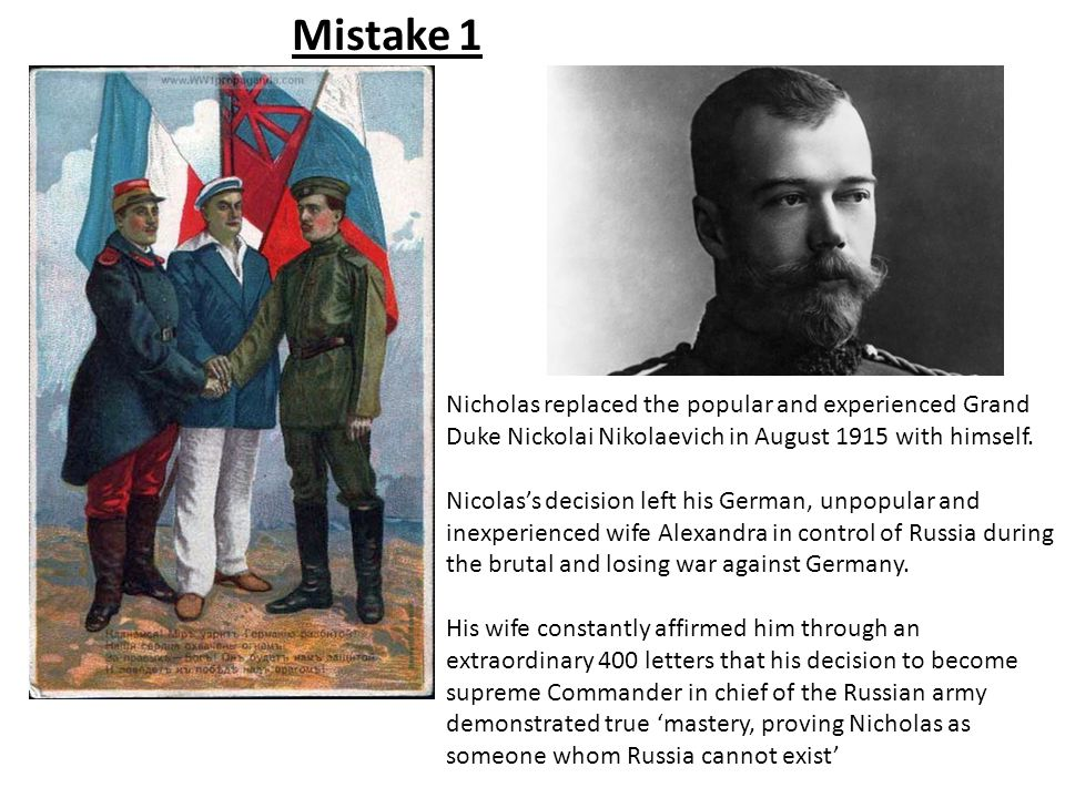 Mistake 1 Nicholas replaced the popular and experienced Grand Duke Nickolai Nikolaevich in August 1915 with himself. Nicolas's decision left his Germa
