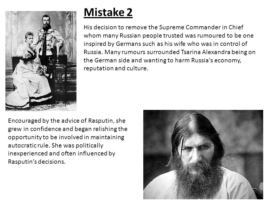 Mistake 2 Encouraged by the advice of Rasputin, she grew in confidence and began relishing the opportunity to be involved in maintaining autocratic ru