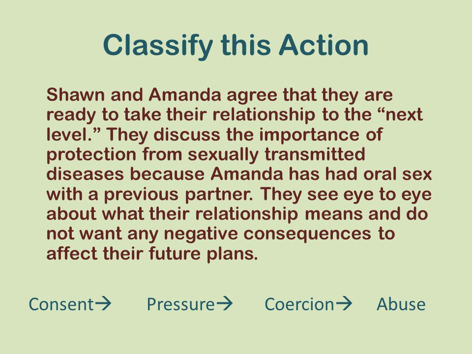 Classify this Action Shawn and Amanda agree that they are ready to take their relationship to the next level. They discuss the importance of protection from sexually transmitted diseases because Amanda has had oral sex with a previous partner.