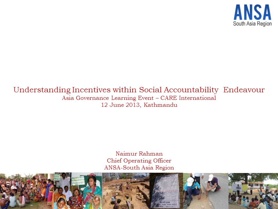ANSA aims to create networked synergies among actors and institutions engaged in social accountability and demand-side governance – To incubate, promote & sustain new ideas and approaches – To connect practitioners and researchers for knowledge co-creation and peer- learning Affiliated Network for Social Accountability (ANSA) Towards accomplishing this mandate, ANSA - South Asia Region (ANSA-SAR) supported Social Accountability innovations through small grants in India, Nepal, Bangladesh, Sri Lanka and Pakistan to pilot & experiment diverge approaches of citizens' demanding good governance Experiential learning from these processes and praxis were analyzed and documented to deepen knowledge on social accountability in South Asian context.