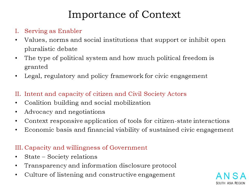 Importance of Context I.Serving as Enabler Values, norms and social institutions that support or inhibit open pluralistic debate The type of political system and how much political freedom is granted Legal, regulatory and policy framework for civic engagement II.
