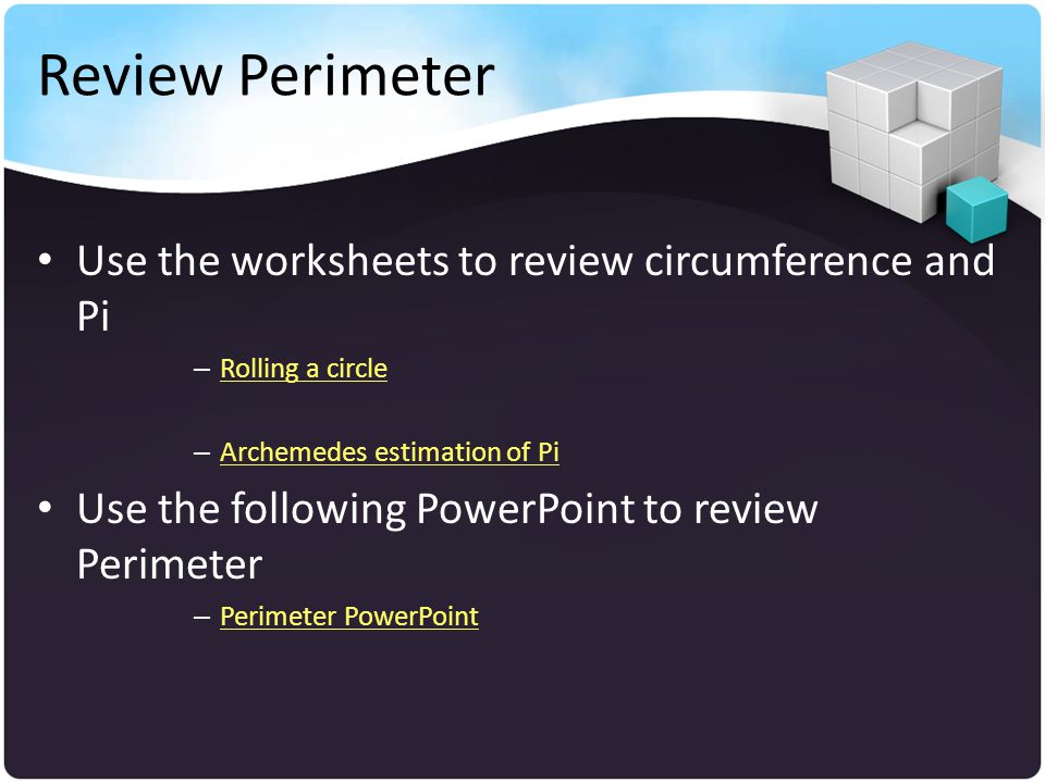 Review Perimeter Use the worksheets to review circumference and Pi – Rolling a circle Rolling a circle – Archemedes estimation of Pi Archemedes estima