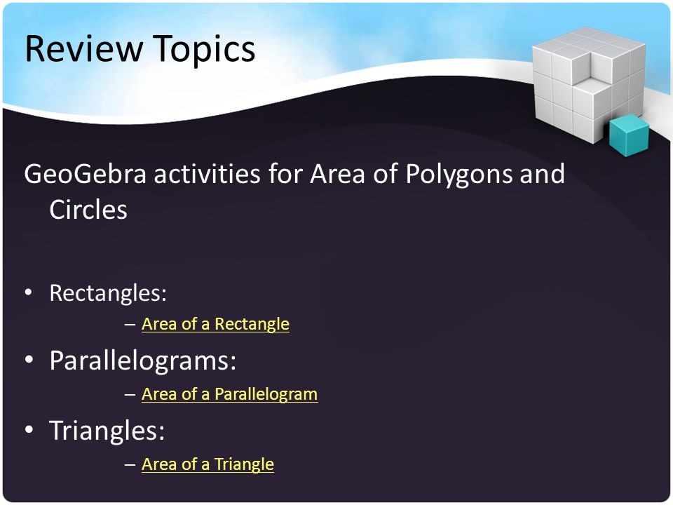 Review Topics GeoGebra activities for Area of Polygons and Circles Rectangles: – Area of a Rectangle Area of a Rectangle Parallelograms: – Area of a Parallelogram Area of a Parallelogram Triangles: – Area of a Triangle Area of a Triangle