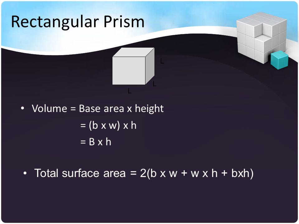 Rectangular Prism Volume = Base area x height = (b x w) x h = B x h L L L Total surface area = 2(b x w + w x h + bxh)