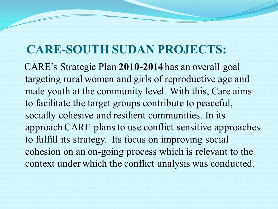 CARE-SOUTH SUDAN PROJECTS: CARE's Strategic Plan 2010-2014 has an overall goal targeting rural women and girls of reproductive age and male youth at the community level.