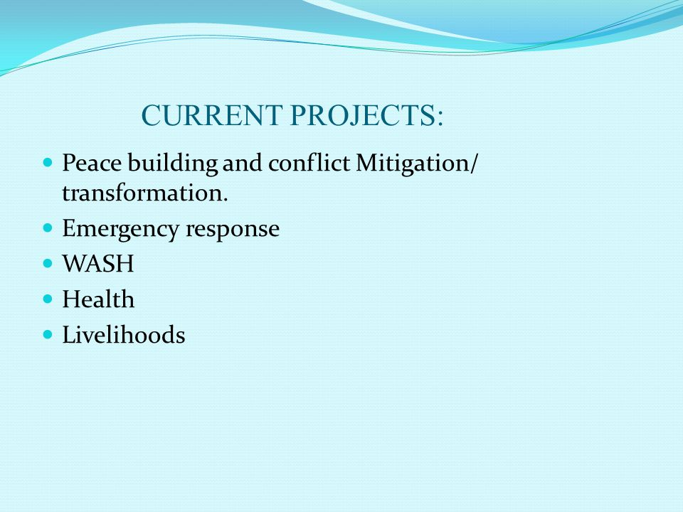 CURRENT PROJECTS: Peace building and conflict Mitigation/ transformation. Emergency response WASH Health Livelihoods