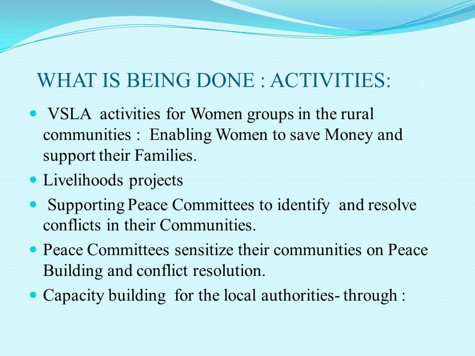WHAT IS BEING DONE : ACTIVITIES: VSLA activities for Women groups in the rural communities : Enabling Women to save Money and support their Families.