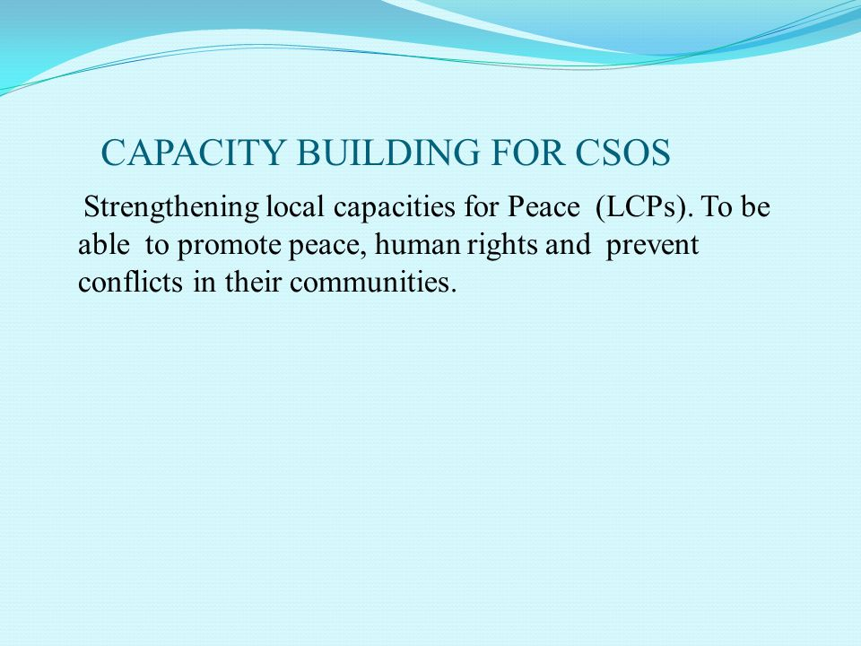CAPACITY BUILDING FOR CSOS Strengthening local capacities for Peace (LCPs). To be able to promote peace, human rights and prevent conflicts in their c