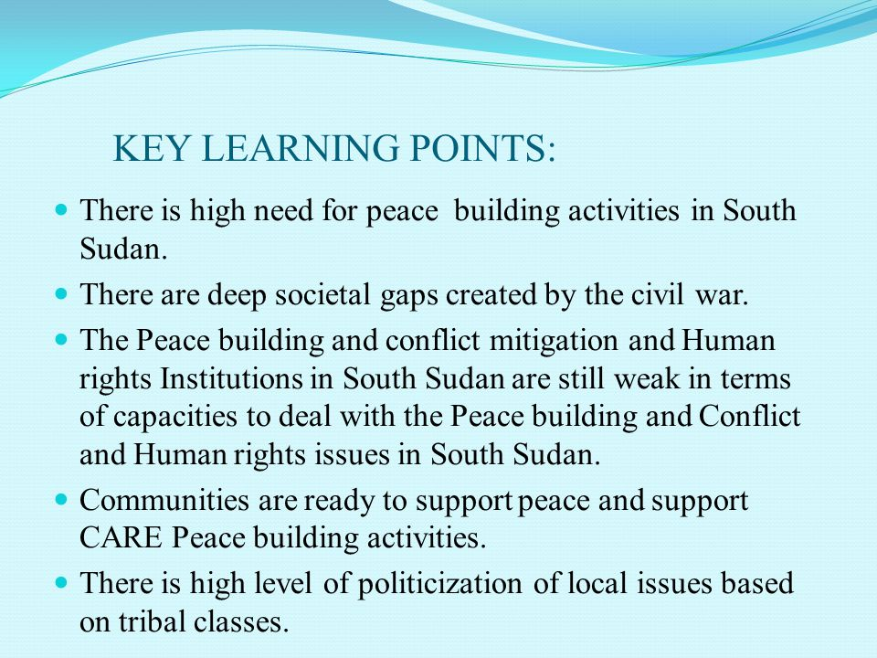 KEY LEARNING POINTS: There is high need for peace building activities in South Sudan. There are deep societal gaps created by the civil war. The Peace