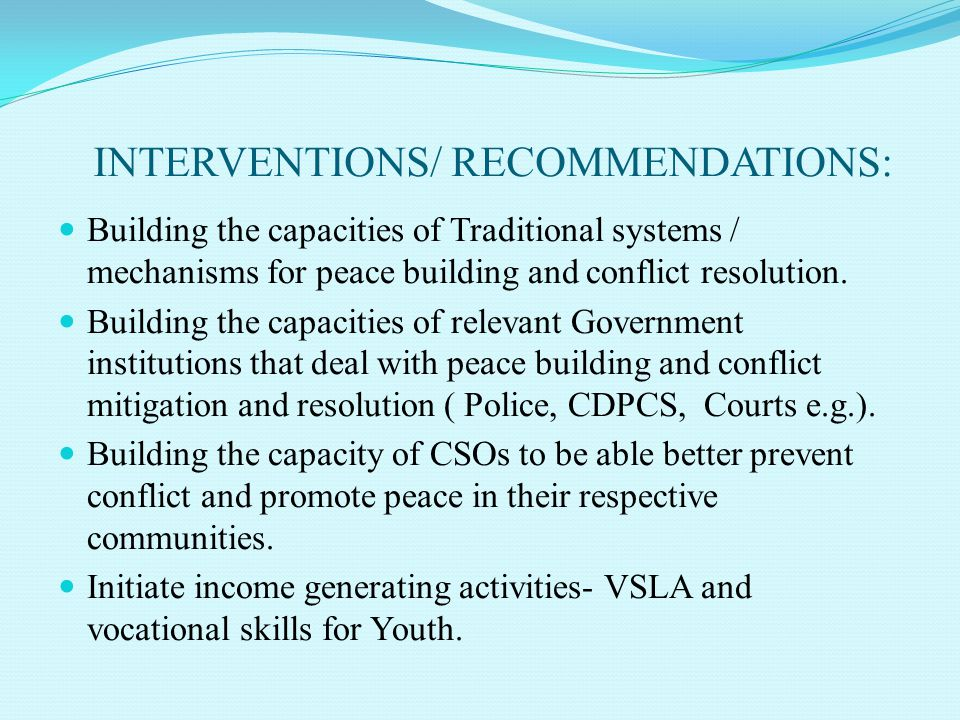 INTERVENTIONS/ RECOMMENDATIONS: Building the capacities of Traditional systems / mechanisms for peace building and conflict resolution. Building the c