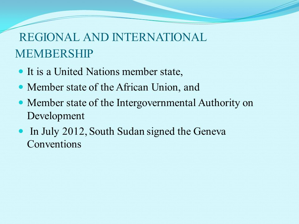 REGIONAL AND INTERNATIONAL MEMBERSHIP It is a United Nations member state, Member state of the African Union, and Member state of the Intergovernmental Authority on Development In July 2012, South Sudan signed the Geneva Conventions
