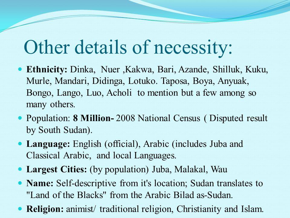 Ethnicity: Dinka, Nuer,Kakwa, Bari, Azande, Shilluk, Kuku, Murle, Mandari, Didinga, Lotuko. Taposa, Boya, Anyuak, Bongo, Lango, Luo, Acholi to mention