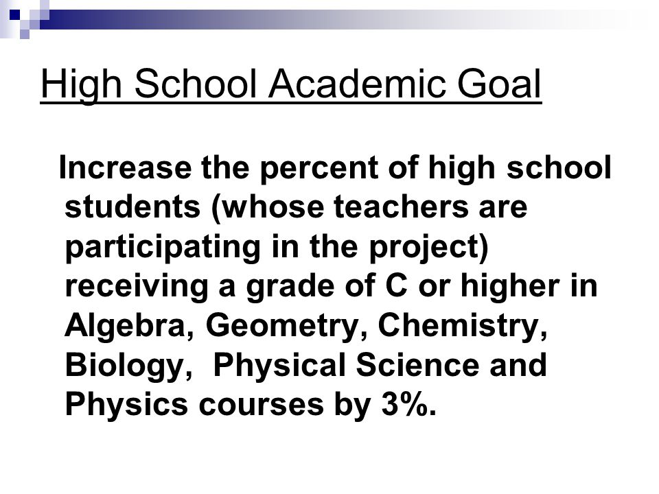 High School Academic Goal Increase the percent of high school students (whose teachers are participating in the project) receiving a grade of C or higher in Algebra, Geometry, Chemistry, Biology, Physical Science and Physics courses by 3%.
