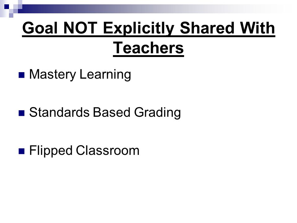 Goal NOT Explicitly Shared With Teachers Mastery Learning Standards Based Grading Flipped Classroom