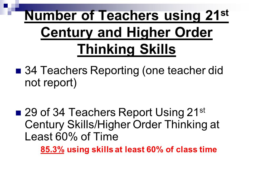 Number of Teachers using 21 st Century and Higher Order Thinking Skills 34 Teachers Reporting (one teacher did not report) 29 of 34 Teachers Report Using 21 st Century Skills/Higher Order Thinking at Least 60% of Time 85.3% using skills at least 60% of class time