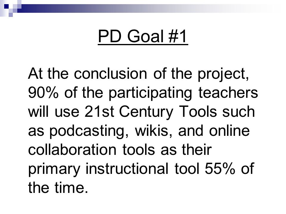 PD Goal #1 At the conclusion of the project, 90% of the participating teachers will use 21st Century Tools such as podcasting, wikis, and online collaboration tools as their primary instructional tool 55% of the time.