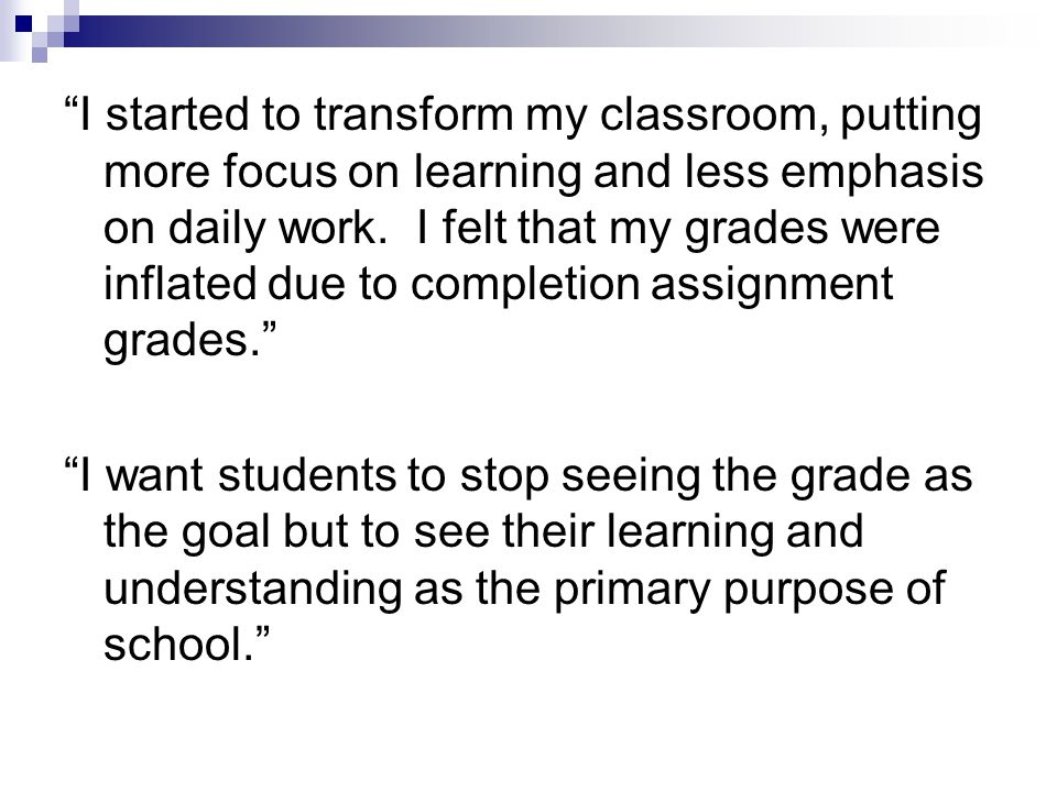 I started to transform my classroom, putting more focus on learning and less emphasis on daily work.