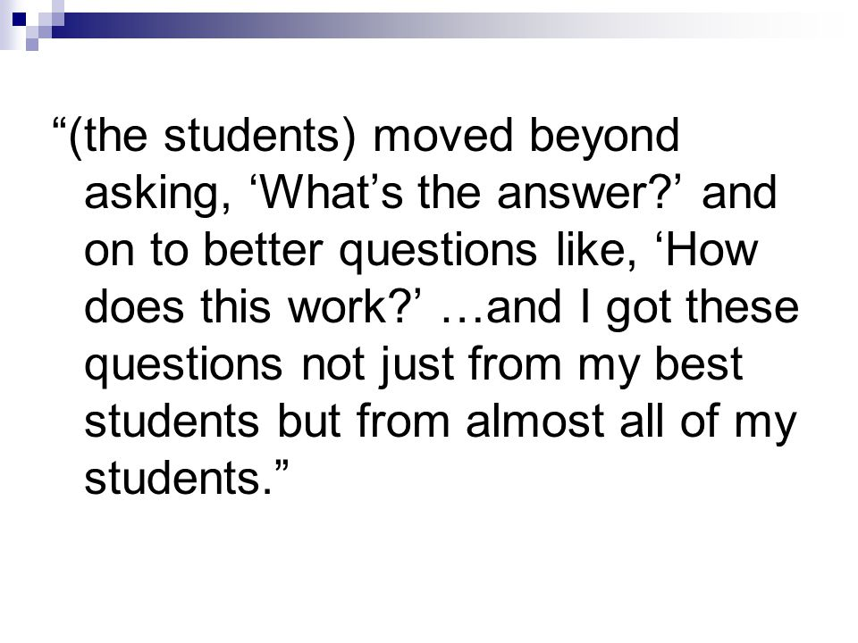 (the students) moved beyond asking, 'What's the answer?' and on to better questions like, 'How does this work?' …and I got these questions not just from my best students but from almost all of my students.